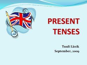 PRESENT TENSES Tuuli Lnik September 2009 PRESENT SIMPLE