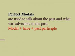Perfect Modals are used to talk about the