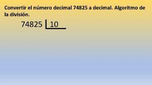 Convertir el nmero decimal 74825 a decimal Algoritmo