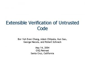 Extensible Verification of Untrusted Code BorYuh Evan Chang