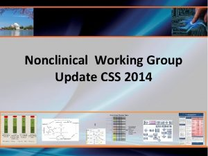 Nonclinical Working Group Update CSS 2014 Nonclinical Working