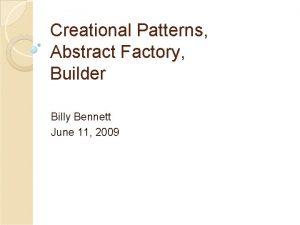 Creational Patterns Abstract Factory Builder Billy Bennett June