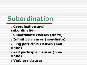 Subordination 1 Coordination and subordination 2 Subordinate clauses