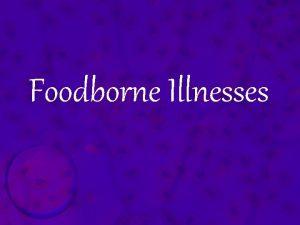 Foodborne Illnesses Foodborne Illness Foodborne illness a disease