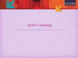 Active Listening Listening is the process of receiving