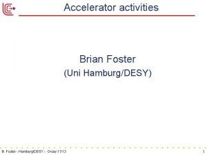 Accelerator activities Brian Foster Uni HamburgDESY B Foster