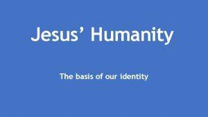Jesus Humanity The basis of our identity Jesus
