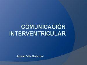 COMUNICACIN INTERVENTRICULAR Jimnez Villa Sheila Itzel Comunicacin interventricular