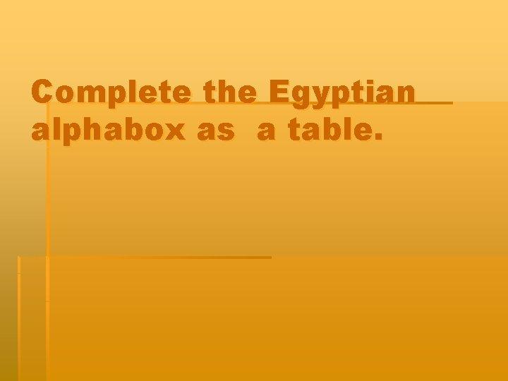 Complete the Egyptian alphabox as a table Egyptian