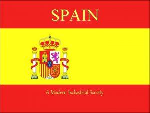 SPAIN A Modern Industrial Society Spain is an