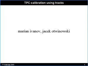 TPC calibration using tracks marian ivanov jacek otwinowski