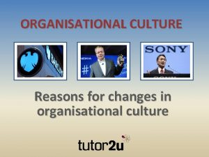 ORGANISATIONAL CULTURE Reasons for changes in organisational culture