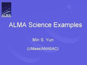 ALMA Science Examples Min S Yun UMassANASAC ALMA