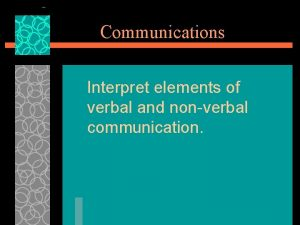 Communications Interpret elements of verbal and nonverbal communication