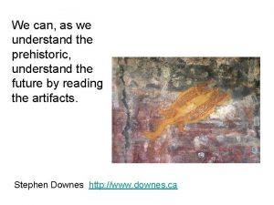 We can as we understand the prehistoric understand