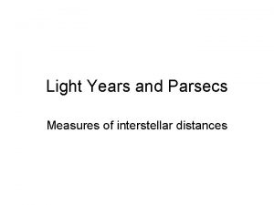 Light Years and Parsecs Measures of interstellar distances