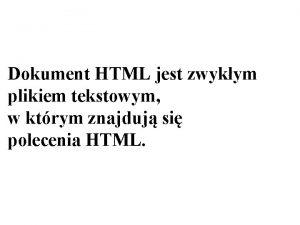 Dokument HTML jest zwykym plikiem tekstowym w ktrym