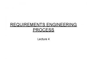 REQUIREMENTS ENGINEERING PROCESS Lecture 4 Requirements A requirement
