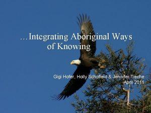 Integrating Aboriginal Ways of Knowing Gigi Hofer Holly