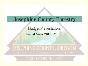 Josephine County Forestry Budget Presentation Fiscal Year 201617