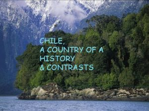 CHILE A COUNTRY OF A HISTORY CONTRASTS CHILE