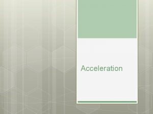 Acceleration Acceleration When the speed of an object