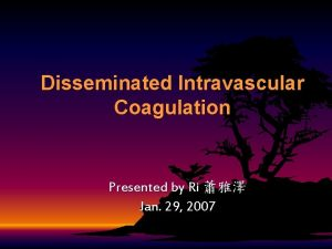 Disseminated Intravascular Coagulation Presented by Ri Jan 29