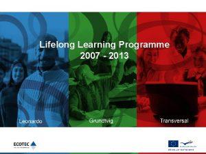 Lifelong Learning Programme 2007 2013 Agenda Overview Funding