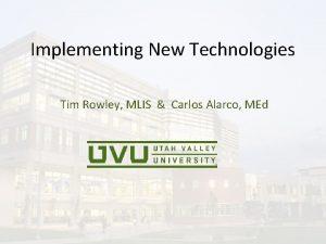 Implementing New Technologies Tim Rowley MLIS Carlos Alarco