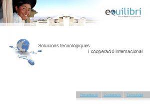 Solucions tecnolgiques i cooperaci internacional Presentaci Cooperaci Tecnologia
