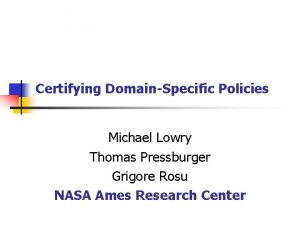 Certifying DomainSpecific Policies Michael Lowry Thomas Pressburger Grigore