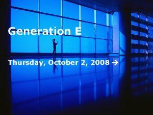 Generation E Thursday October 2 2008 Thursday October