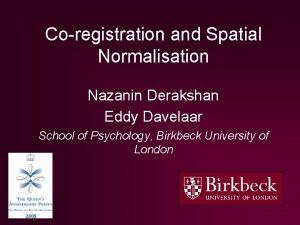 Coregistration and Spatial Normalisation Nazanin Derakshan Eddy Davelaar