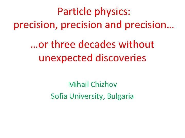 Particle physics precision precision and precision or three