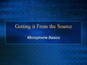 Getting it From the Source Microphone Basics Microphone
