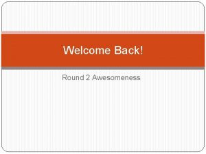 Welcome Back Round 2 Awesomeness Well Not Quite