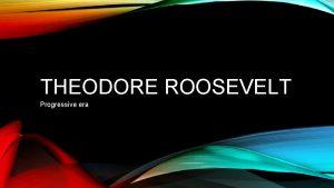 THEODORE ROOSEVELT Progressive era INTRODUCTION Theodore Roosevelt was