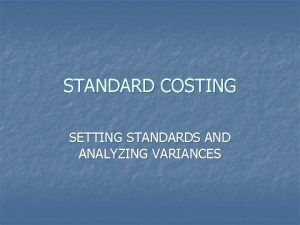 STANDARD COSTING SETTING STANDARDS AND ANALYZING VARIANCES STANDARD