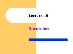 Lecture 15 Recursion Recursion l A recursive function