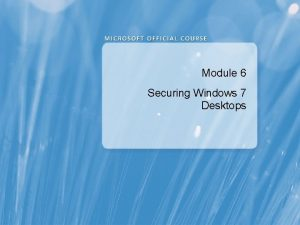 Module 6 Securing Windows 7 Desktops Module Overview