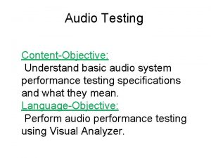 Audio Testing ContentObjective Understand basic audio system performance