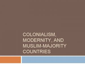 COLONIALISM MODERNITY AND MUSLIMMAJORITY COUNTRIES Colonialism a politicaleconomic