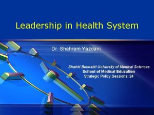 Leadership in Health System Dr Shahram Yazdani Shahid