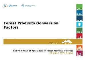 Forest Products Conversion Factors FOREST S ECEFAO Team