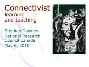 Connectivist learning and teaching Stephen Downes National Research
