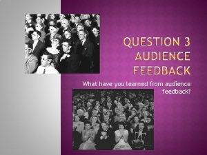What have you learned from audience feedback Audience