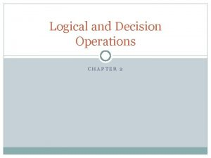Logical and Decision Operations CHAPTER 2 Logical operations