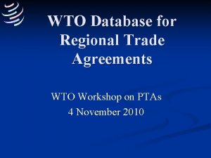 WTO Database for Regional Trade Agreements WTO Workshop