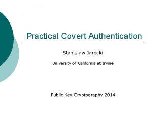 Practical Covert Authentication Stanislaw Jarecki University of California