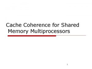 Cache Coherence for Shared Memory Multiprocessors 1 Cache
